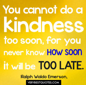 you-cannot-do-a-kindness-too-soon-for-you-never-know-how-soon-it-will-be-too-late